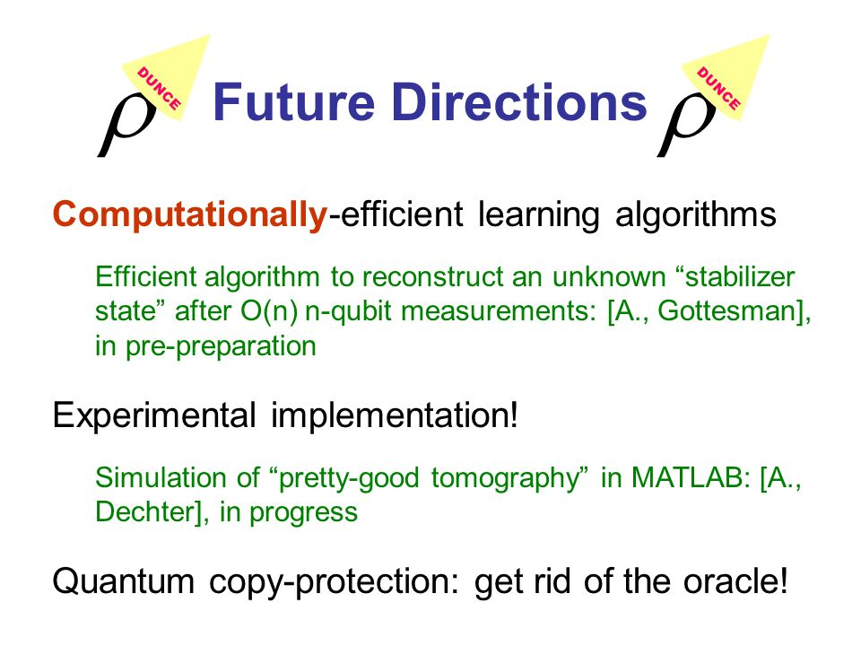 Future Directions Computationally-efficient learning algorithms Efficient algorithm to reconstruct an unknown stabilizer state after O(n) n-qubit measurements: [A., Gottesman], in pre-preparation Experimental implementation.