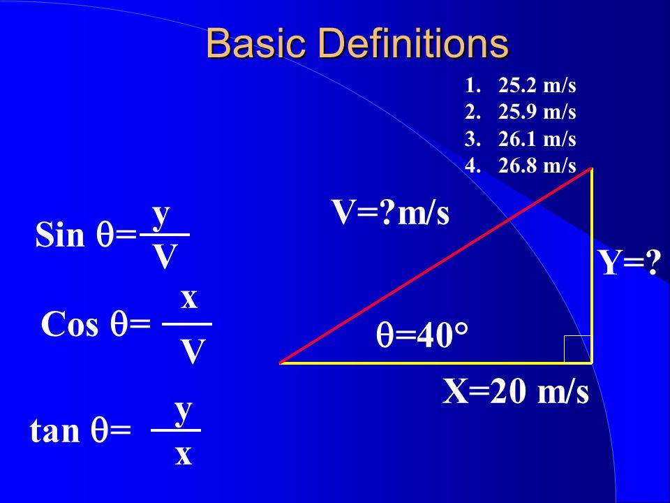 Basic Definitions Y=? V=?m/s X=20 m/s =40° y x Sin = y V Cos = x V tan = 1.25.2 m/s 2.25.9 m/s 3.26.1 m/s 4.26.8 m/s