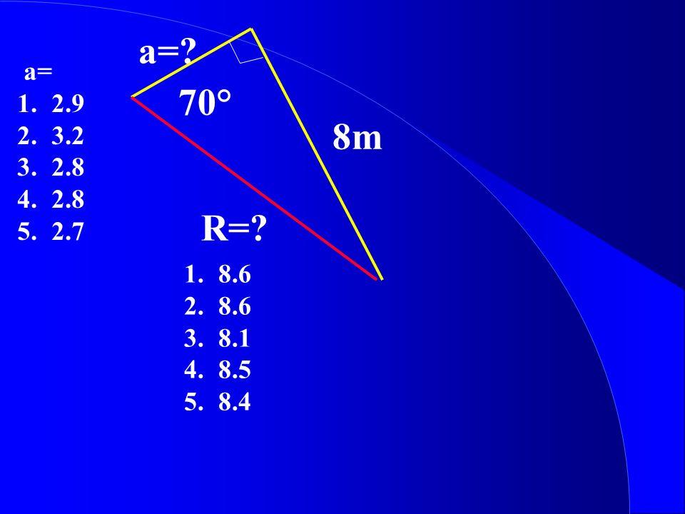 a=? R=? 70° 8m 1.8.6 2.8.6 3.8.1 4.8.5 5.8.4 a= 1.2.9 2.3.2 3.2.8 4.2.8 5.2.7