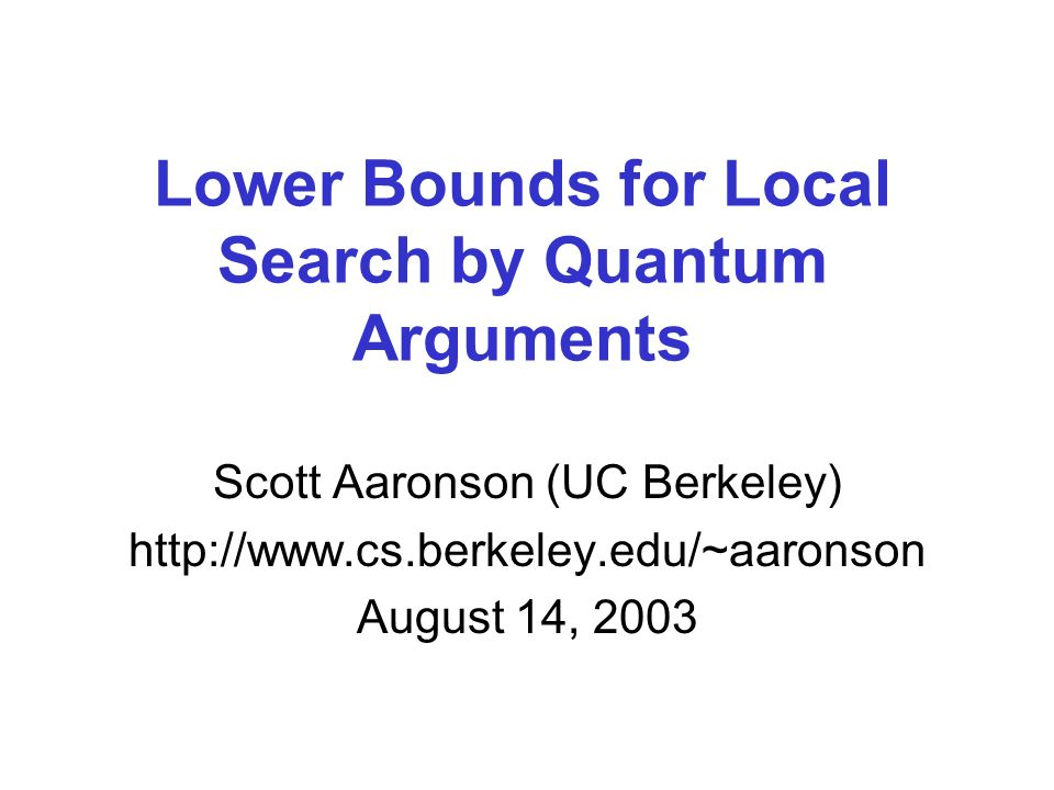 Lower Bounds for Local Search by Quantum Arguments Scott Aaronson (UC Berkeley)   August 14, 2003