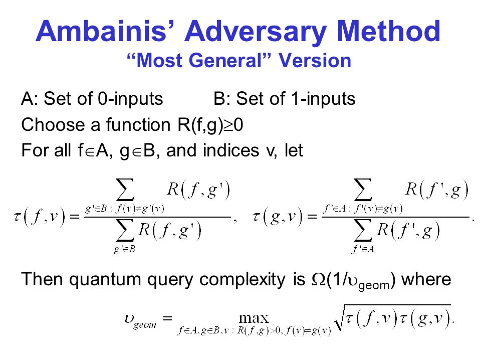 A: Set of 0-inputsB: Set of 1-inputs Choose a function R(f,g) 0 For all f A, g B, and indices v, let Ambainis Adversary Method Most General Version Then quantum query complexity is (1/ geom ) where