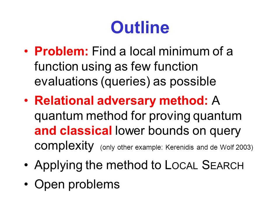 Outline Problem: Find a local minimum of a function using as few function evaluations (queries) as possible Relational adversary method: A quantum met