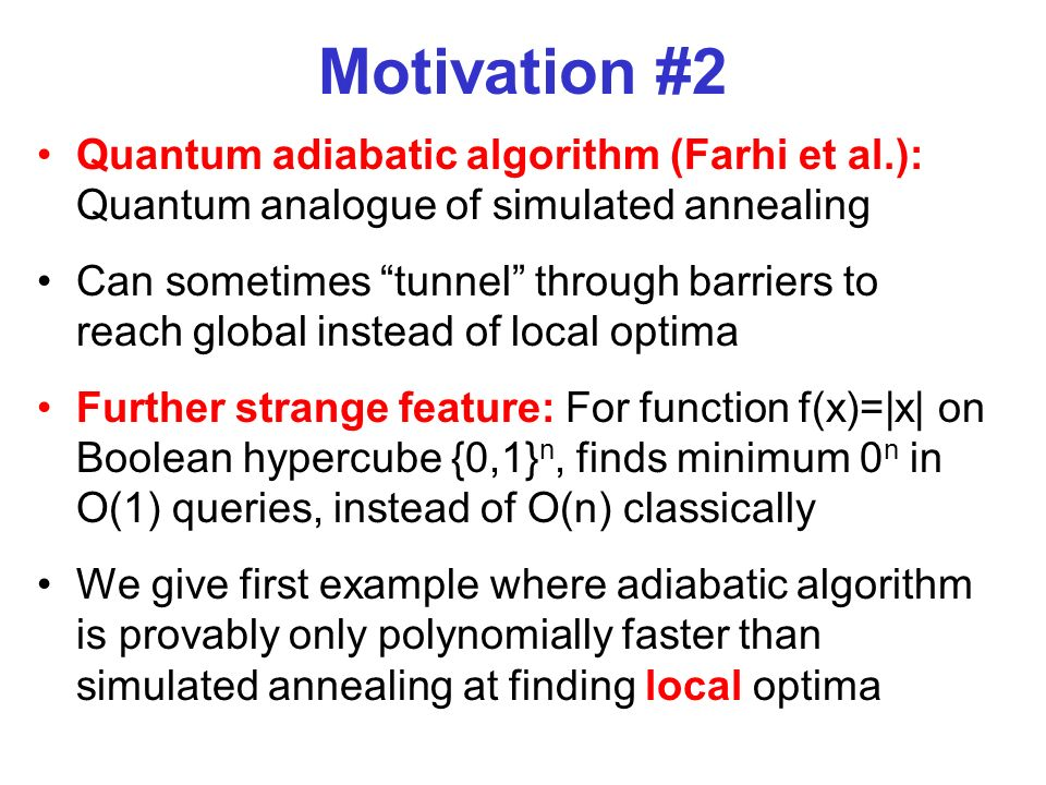 Motivation #2 Quantum adiabatic algorithm (Farhi et al.): Quantum analogue of simulated annealing Can sometimes tunnel through barriers to reach globa