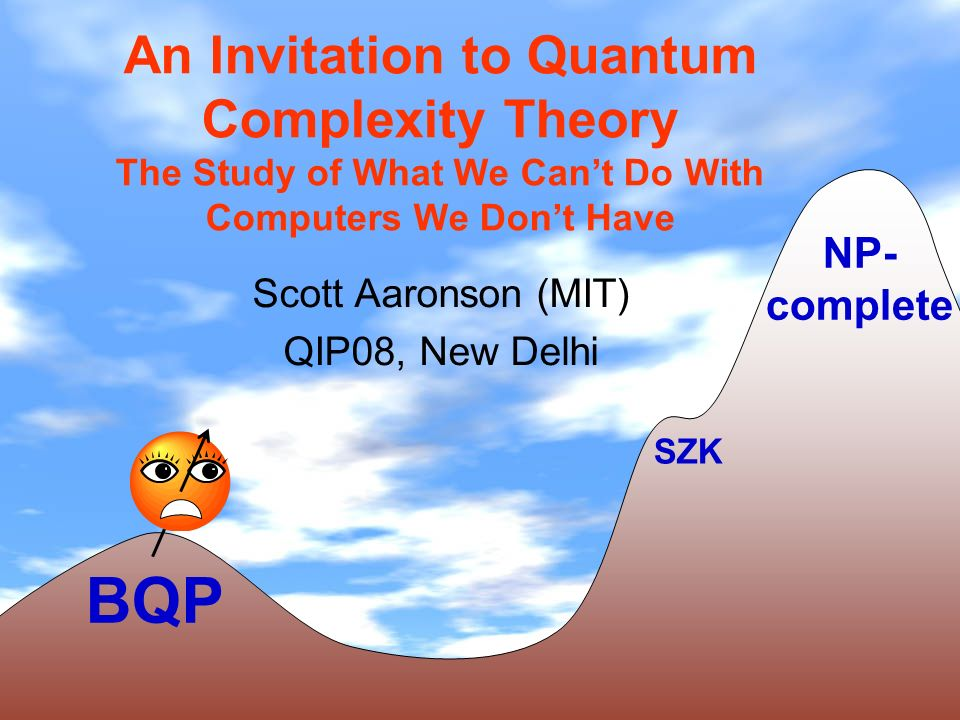 An Invitation to Quantum Complexity Theory The Study of What We Cant Do With Computers We Dont Have Scott Aaronson (MIT) QIP08, New Delhi BQP NP- complete SZK
