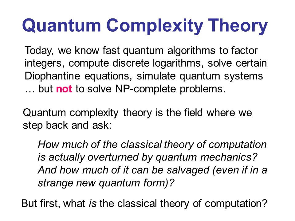 Quantum Complexity Theory Today, we know fast quantum algorithms to factor integers, compute discrete logarithms, solve certain Diophantine equations, simulate quantum systems … but not to solve NP-complete problems.