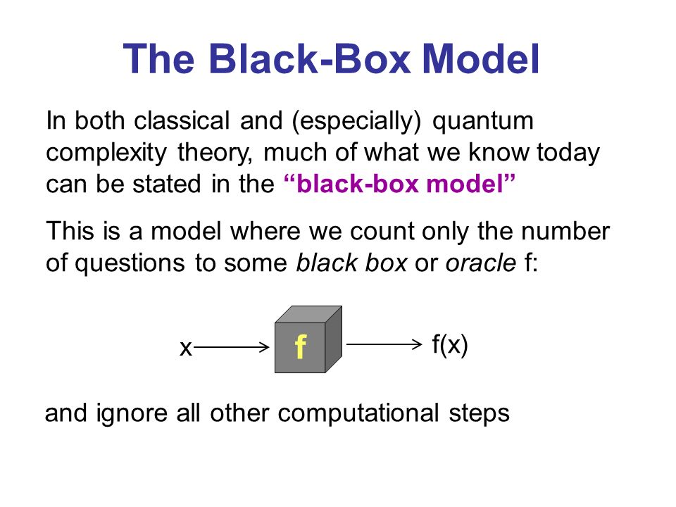 In both classical and (especially) quantum complexity theory, much of what we know today can be stated in the black-box model This is a model where we count only the number of questions to some black box or oracle f: f x f(x) and ignore all other computational steps The Black-Box Model