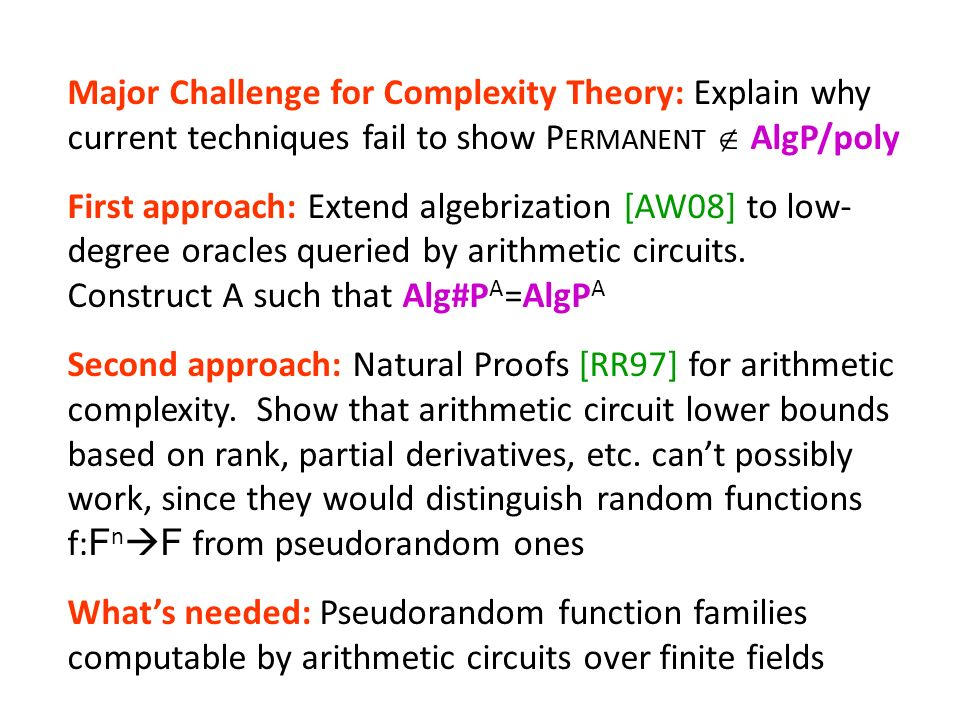 Major Challenge for Complexity Theory: Explain why current techniques fail to show P ERMANENT AlgP/poly First approach: Extend algebrization [AW08] to