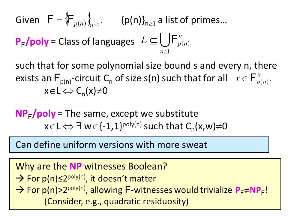 Arithmetic Pseudorandom Functions Real Challenge of Arithmetic Natural Proofs: Find a family of degree-d polynomials p s : F n F that are (1)computable by poly-size arithmetic circuits, (2)indistinguishable from random degree-d polynomials Our results show that, if ordinary OWFs exist, then one can construct a family of functions f s : F n F that are (1)computable by poly-size arithmetic circuits, (2)indistinguishable from random functions (even by Boolean circuits) Problem: P ERMANENT is a low-degree polynomial.