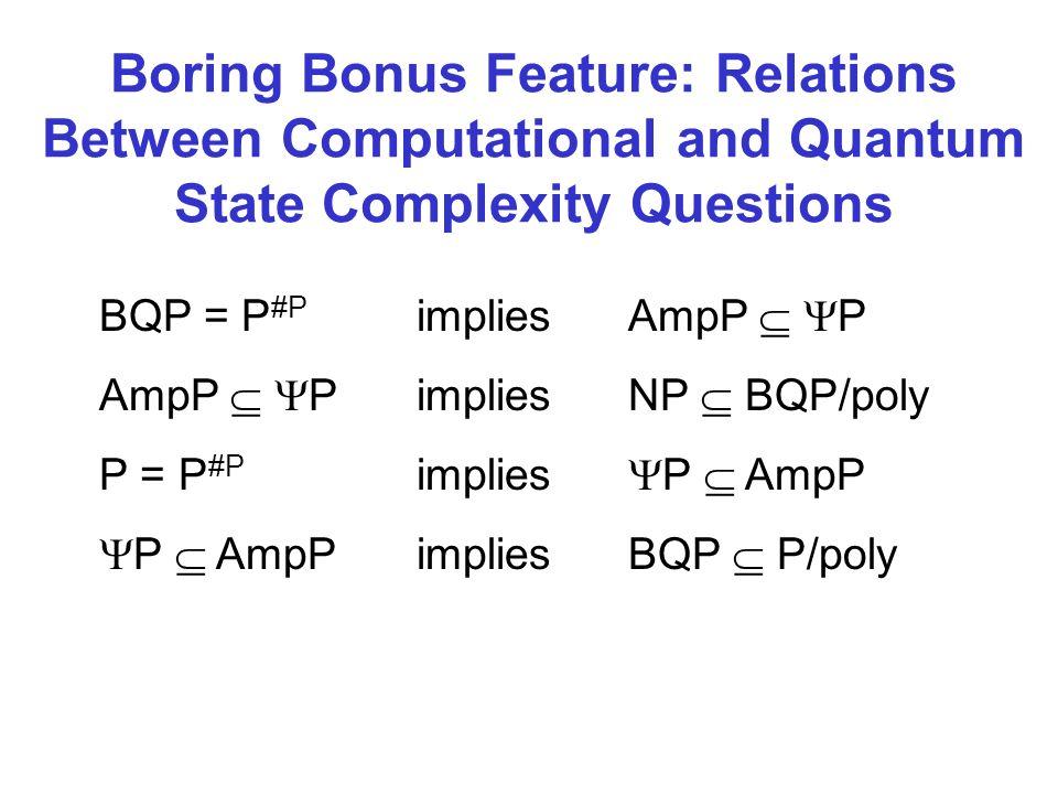 Boring Bonus Feature: Relations Between Computational and Quantum State Complexity Questions BQP = P #P impliesAmpP P AmpP PimpliesNP BQP/poly P = P #P implies P AmpP P AmpPimpliesBQP P/poly