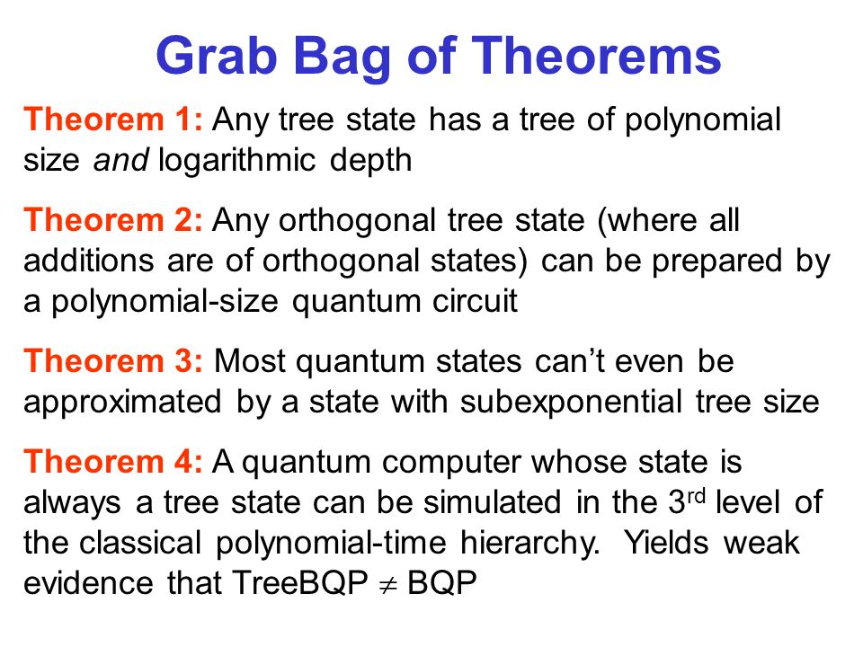 Theorem 1: Any tree state has a tree of polynomial size and logarithmic depth Theorem 2: Any orthogonal tree state (where all additions are of orthogonal states) can be prepared by a polynomial-size quantum circuit Theorem 3: Most quantum states cant even be approximated by a state with subexponential tree size Theorem 4: A quantum computer whose state is always a tree state can be simulated in the 3 rd level of the classical polynomial-time hierarchy.
