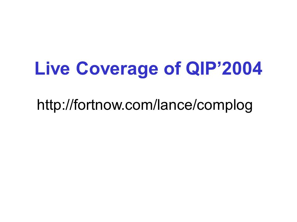 Live Coverage of QIP2004 http://fortnow.com/lance/complog