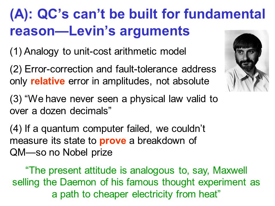 (A): QCs cant be built for fundamental reasonLevins arguments (1) Analogy to unit-cost arithmetic model (2) Error-correction and fault-tolerance address only relative error in amplitudes, not absolute (3) We have never seen a physical law valid to over a dozen decimals (4) If a quantum computer failed, we couldnt measure its state to prove a breakdown of QMso no Nobel prize The present attitude is analogous to, say, Maxwell selling the Daemon of his famous thought experiment as a path to cheaper electricity from heat