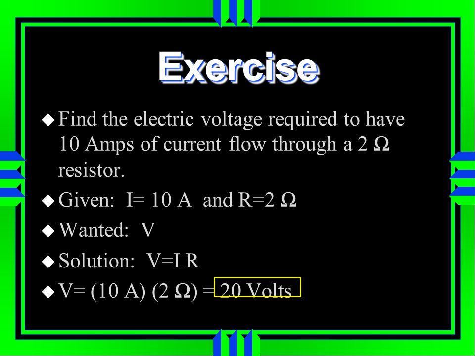 ExerciseExercise Find the electric voltage required to have 10 Amps of current flow through a 2 resistor. Given: I= 10 A and R=2 Wanted: V Solution: V