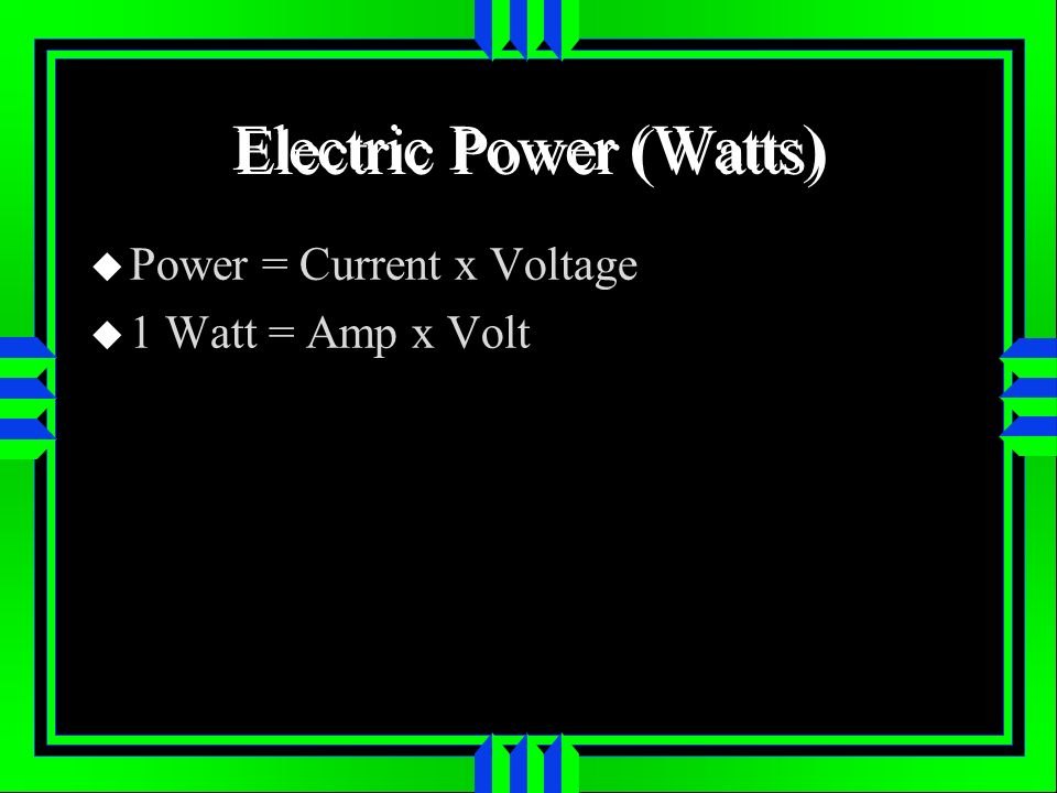 Electric Power (Watts) Power = Current x Voltage 1 Watt = Amp x Volt