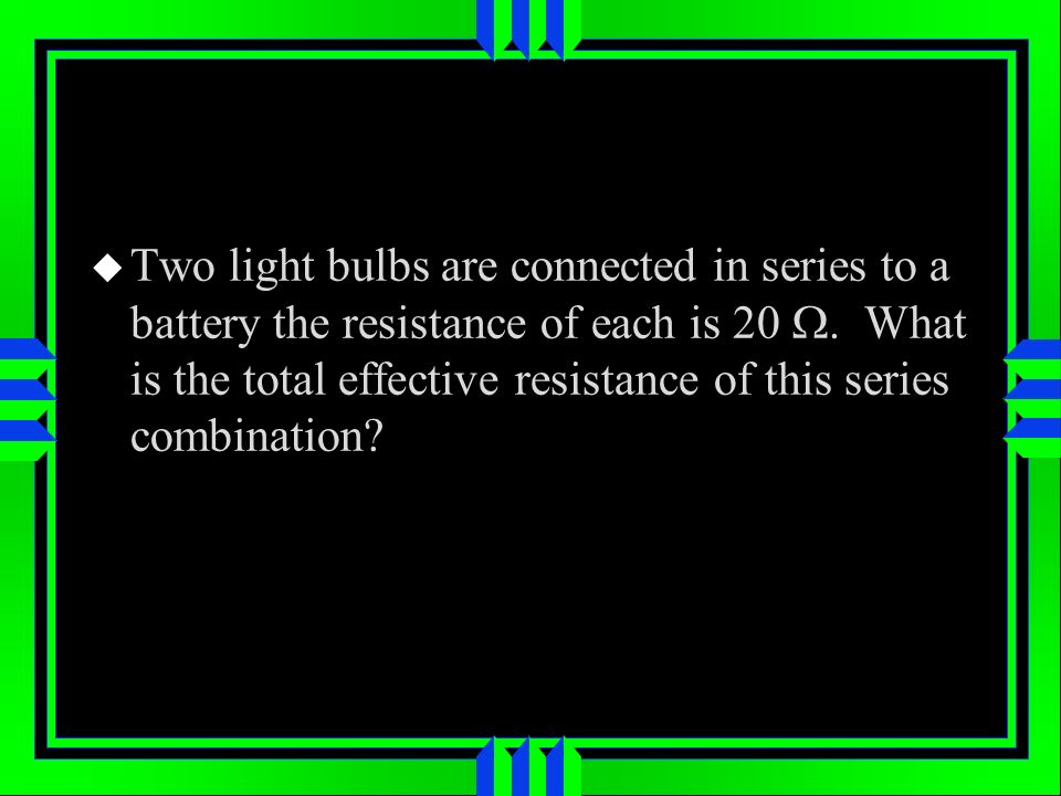 Two light bulbs are connected in series to a battery the resistance of each is 20. What is the total effective resistance of this series combination?
