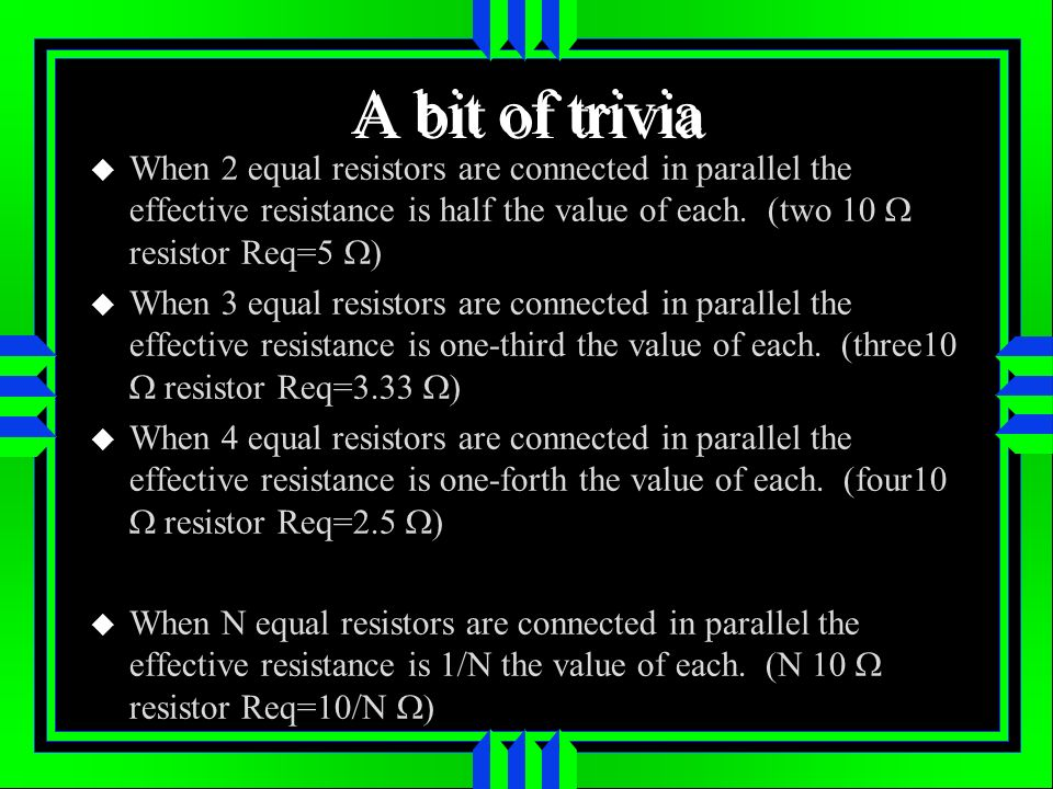 A bit of trivia When 2 equal resistors are connected in parallel the effective resistance is half the value of each.