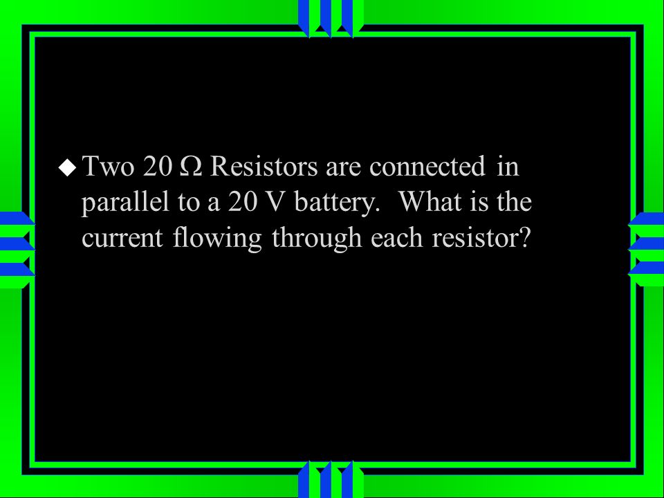 Two 20 Resistors are connected in parallel to a 20 V battery.