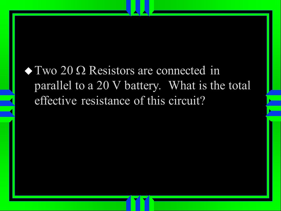 Two 20 Resistors are connected in parallel to a 20 V battery. What is the total effective resistance of this circuit?