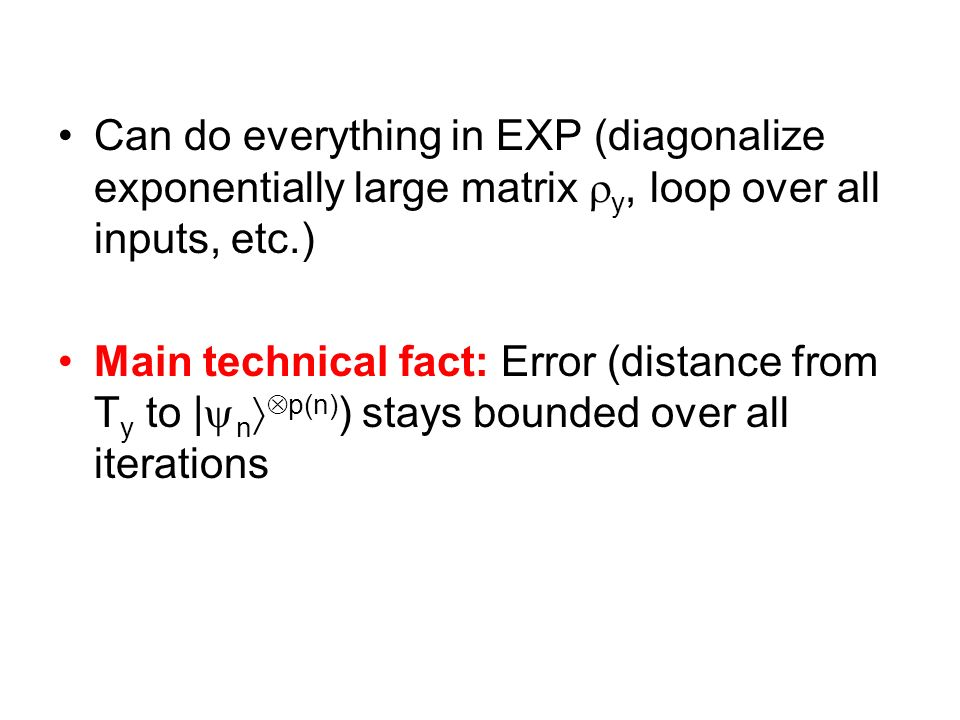 The Subspaces Can do everything in EXP (diagonalize exponentially large matrix y, loop over all inputs, etc.) Main technical fact: Error (distance fro