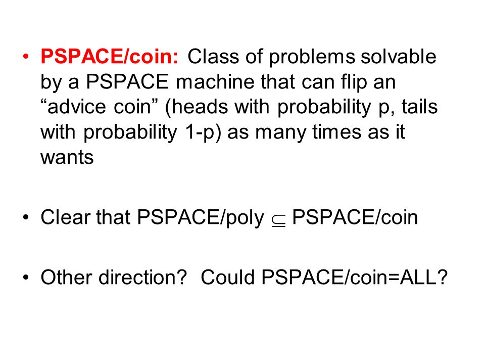 PSPACE/coin: Class of problems solvable by a PSPACE machine that can flip an advice coin (heads with probability p, tails with probability 1-p) as man