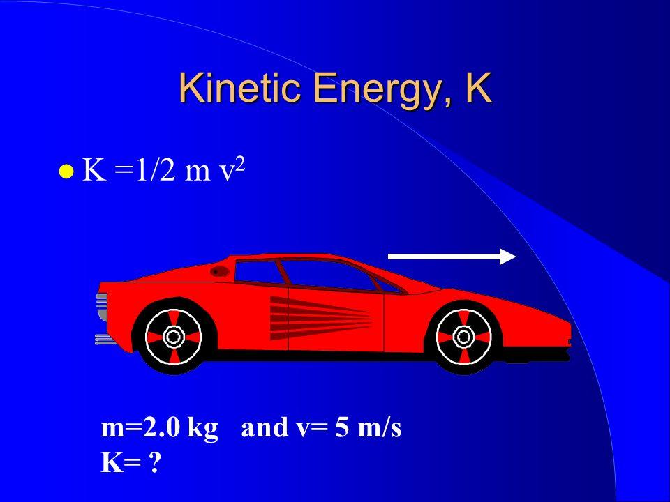 Kinetic Energy, K K =1/2 m v 2 m=2.0 kg and v= 5 m/s K= ?