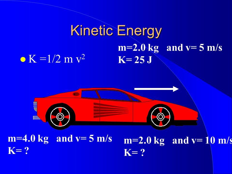 Kinetic Energy K =1/2 m v 2 m=2.0 kg and v= 5 m/s K= 25 J m=4.0 kg and v= 5 m/s K= ? m=2.0 kg and v= 10 m/s K= ?