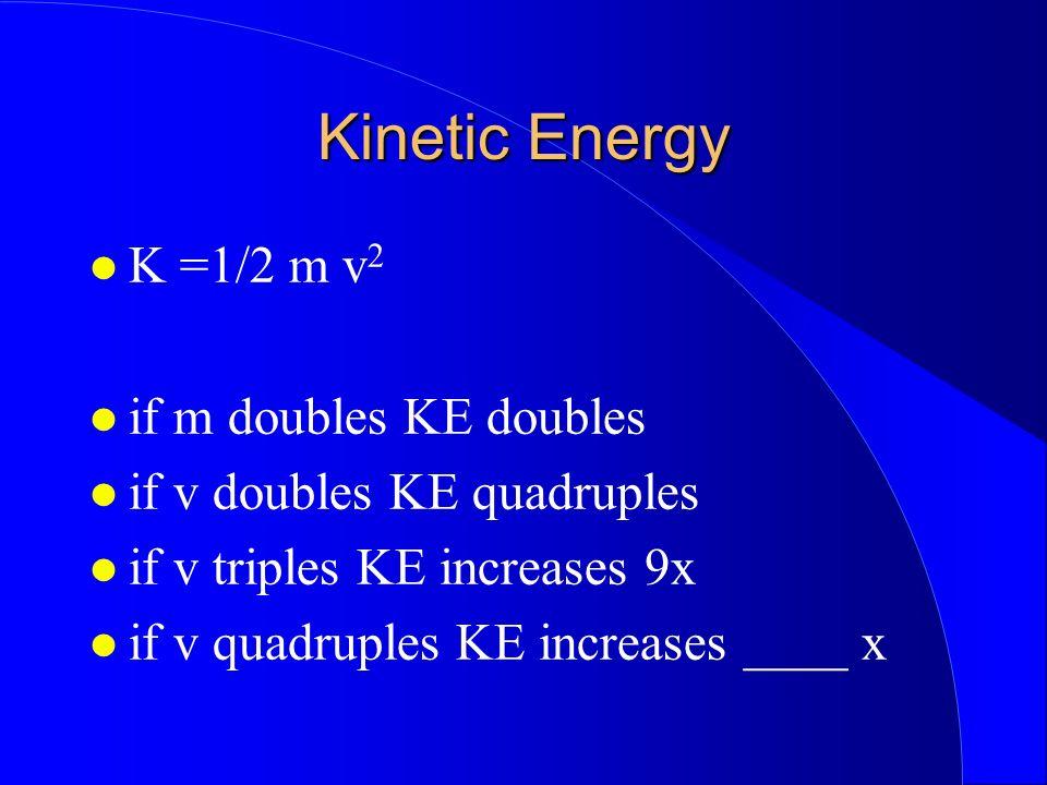 Kinetic Energy K =1/2 m v 2 if m doubles KE doubles if v doubles KE quadruples if v triples KE increases 9x if v quadruples KE increases ____ x