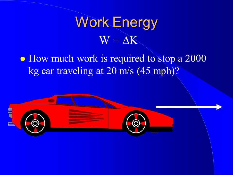 Work Energy Work Energy W = K How much work is required to stop a 2000 kg car traveling at 20 m/s (45 mph)?