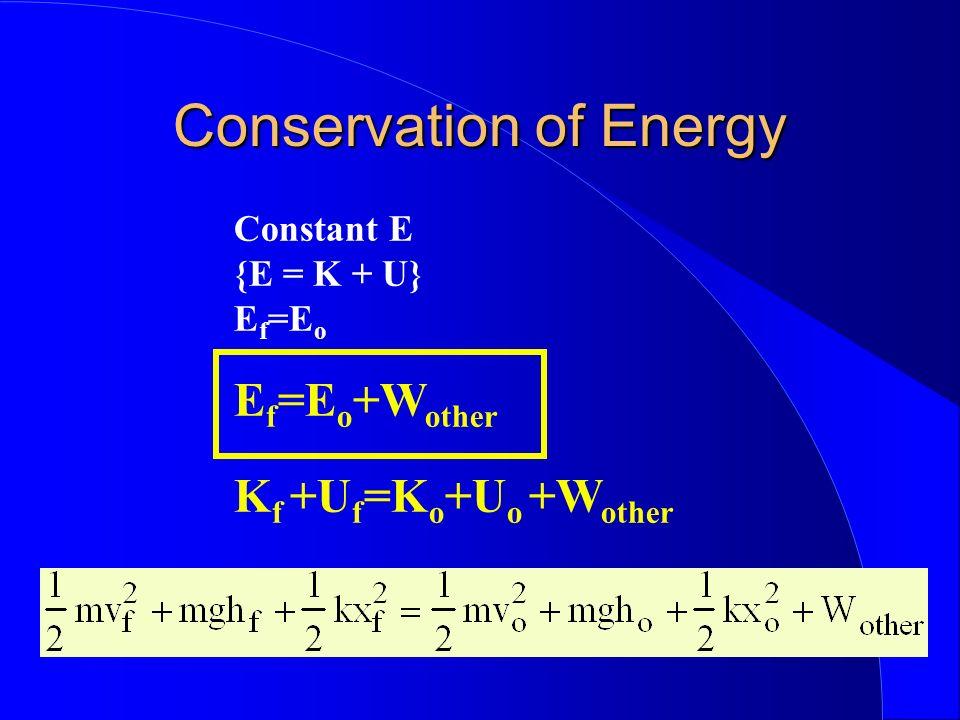 Conservation of Energy Constant E {E = K + U} E f =E o E f =E o +W other K f +U f =K o +U o +W other