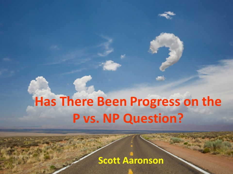 Has There Been Progress on the P vs. NP Question? Scott Aaronson
