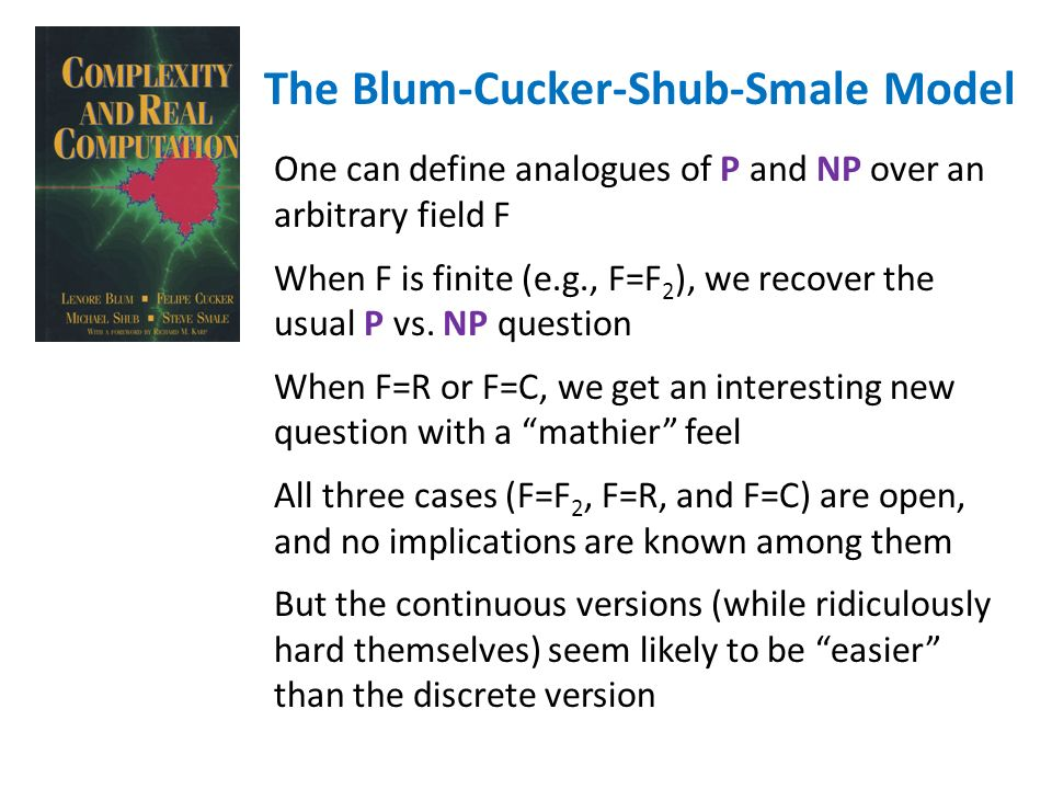 The Blum-Cucker-Shub-Smale Model One can define analogues of P and NP over an arbitrary field F When F is finite (e.g., F=F 2 ), we recover the usual