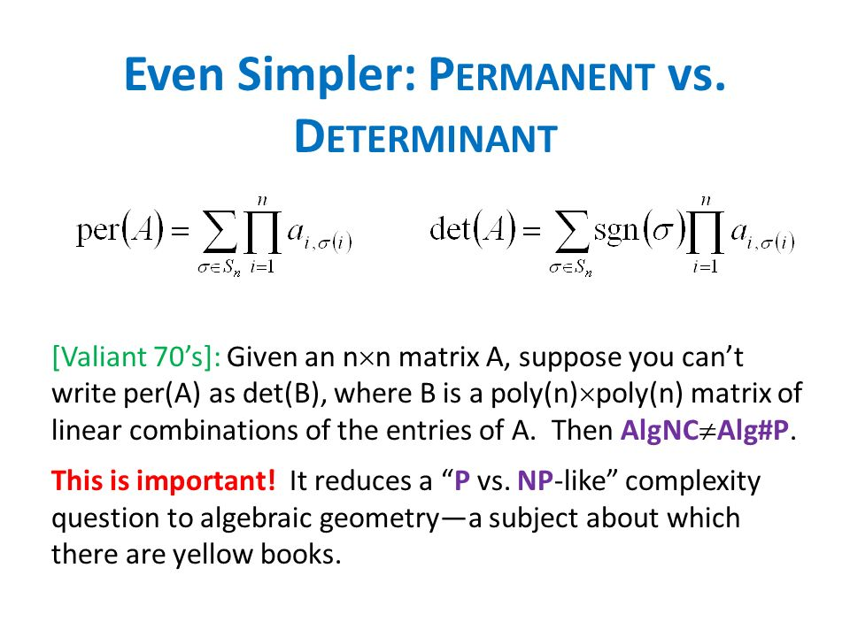 Even Simpler: P ERMANENT vs. D ETERMINANT [Valiant 70s]: Given an n n matrix A, suppose you cant write per(A) as det(B), where B is a poly(n) poly(n)