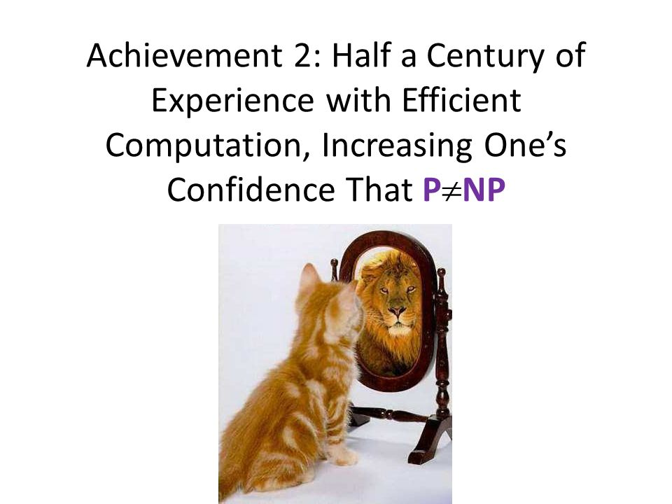 Achievement 2: Half a Century of Experience with Efficient Computation, Increasing Ones Confidence That P NP