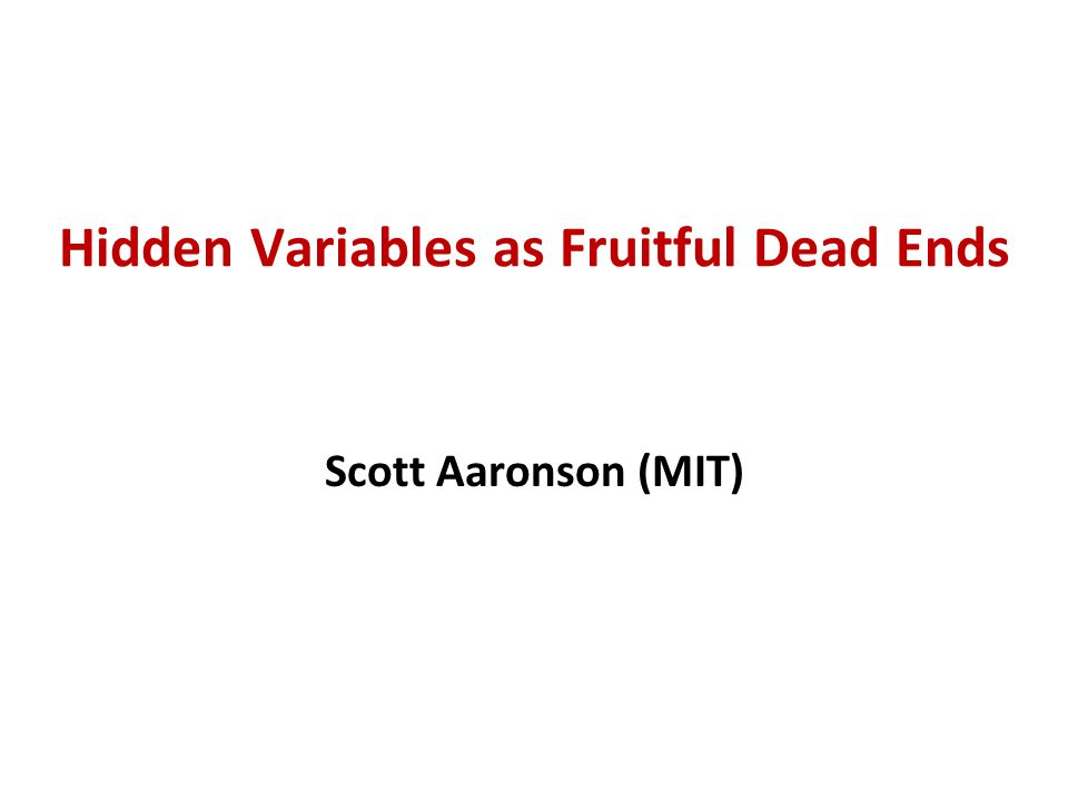 Hidden Variables as Fruitful Dead Ends Scott Aaronson (MIT)