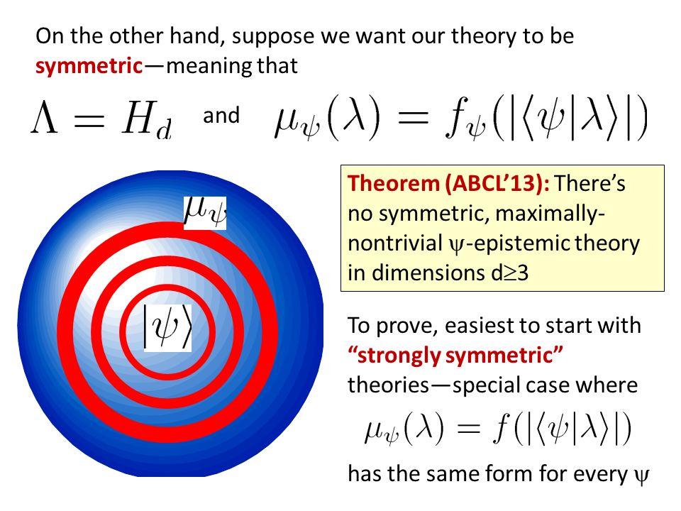Theorem (ABCL13): Theres no symmetric, maximally- nontrivial -epistemic theory in dimensions d 3 To prove, easiest to start with strongly symmetric theoriesspecial case where has the same form for every On the other hand, suppose we want our theory to be symmetricmeaning that and