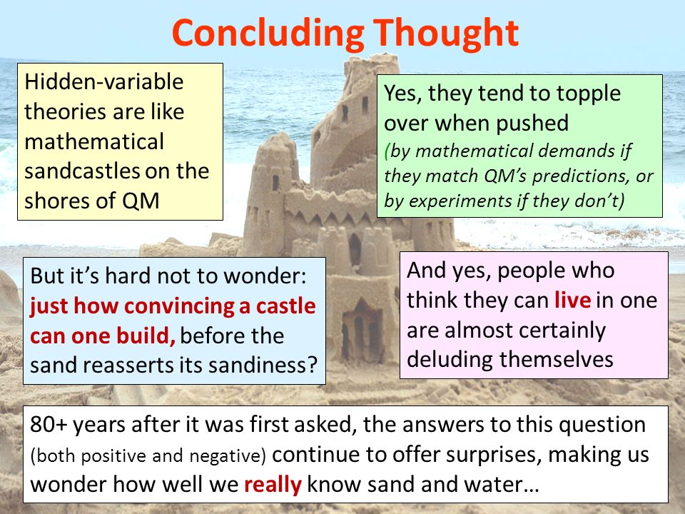 Hidden-variable theories are like mathematical sandcastles on the shores of QM Concluding Thought Yes, they tend to topple over when pushed (by mathematical demands if they match QMs predictions, or by experiments if they dont) 80+ years after it was first asked, the answers to this question (both positive and negative) continue to offer surprises, making us wonder how well we really know sand and water… And yes, people who think they can live in one are almost certainly deluding themselves But its hard not to wonder: just how convincing a castle can one build, before the sand reasserts its sandiness?