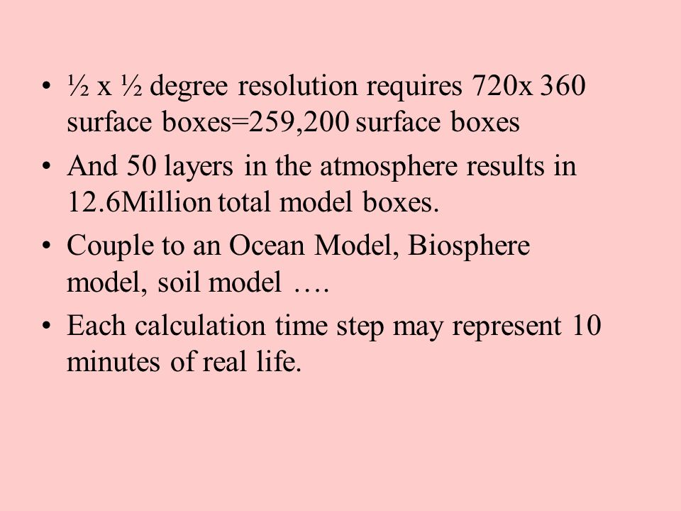 ½ x ½ degree resolution requires 720x 360 surface boxes=259,200 surface boxes And 50 layers in the atmosphere results in 12.6Million total model boxes