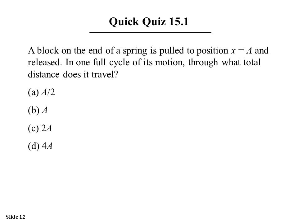 Slide 12 Quick Quiz 15.1 A block on the end of a spring is pulled to position x = A and released. In one full cycle of its motion, through what total