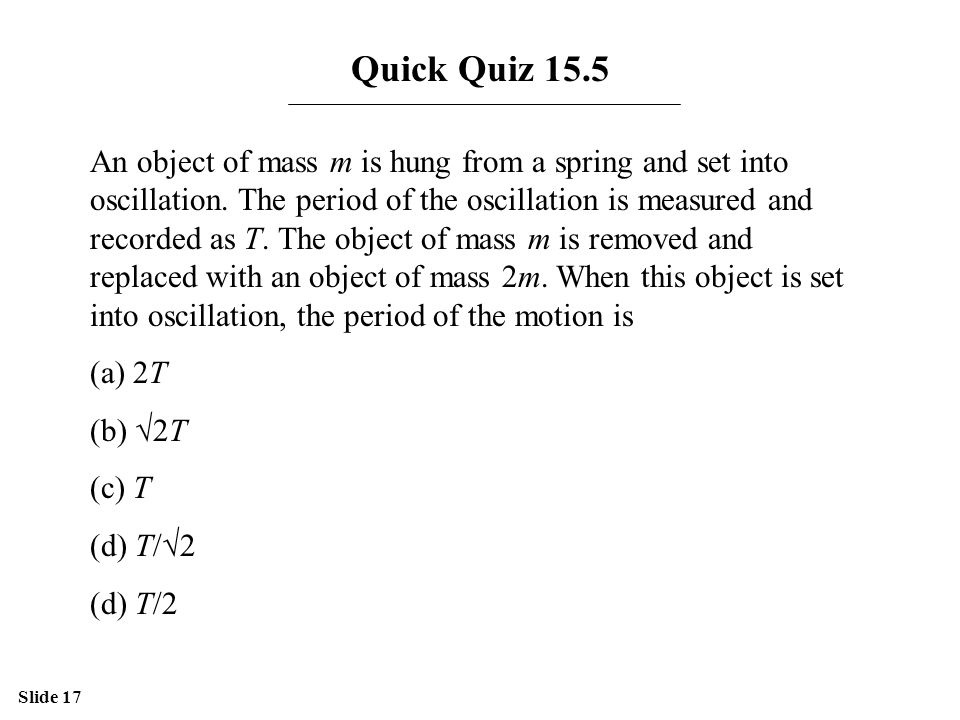 Slide 17 Quick Quiz 15.5 An object of mass m is hung from a spring and set into oscillation. The period of the oscillation is measured and recorded as