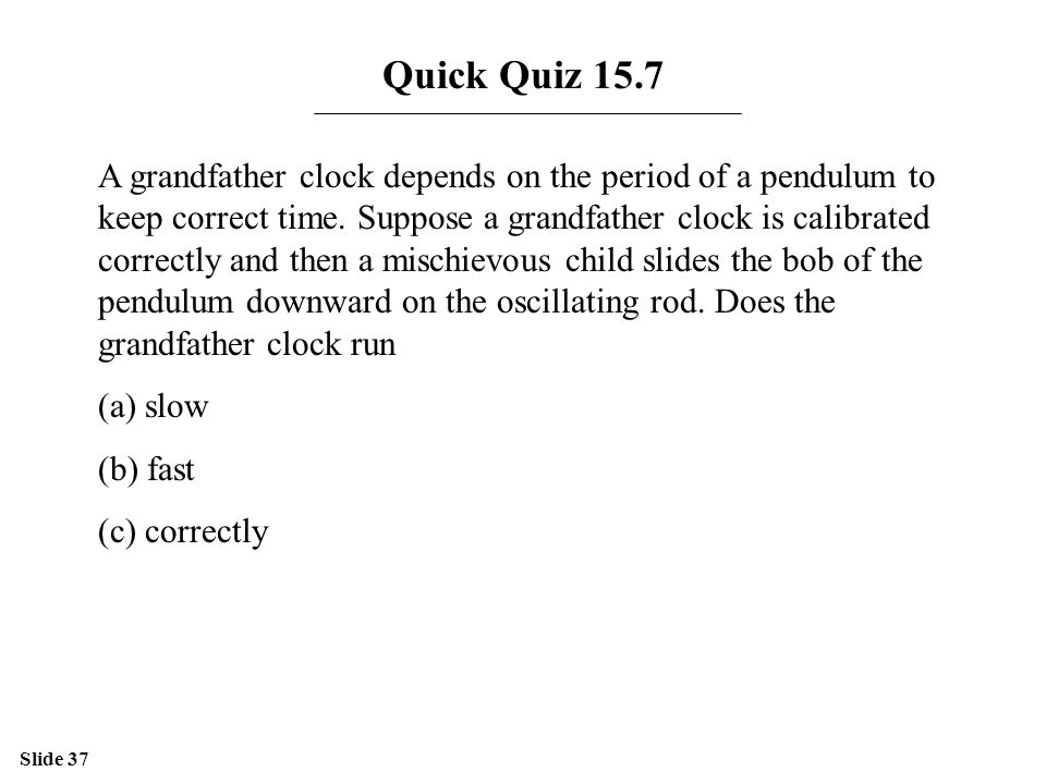 Slide 37 Quick Quiz 15.7 A grandfather clock depends on the period of a pendulum to keep correct time.