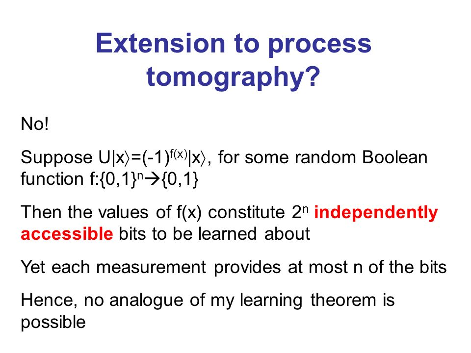 Extension to process tomography? No! Suppose U|x =(-1) f(x) |x, for some random Boolean function f:{0,1} n {0,1} Then the values of f(x) constitute 2