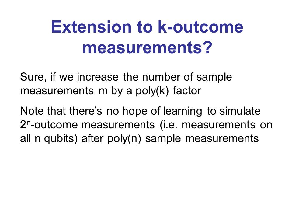 Extension to k-outcome measurements? Sure, if we increase the number of sample measurements m by a poly(k) factor Note that theres no hope of learning