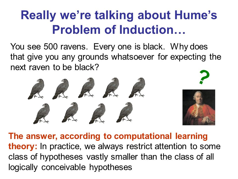 Really were talking about Humes Problem of Induction… You see 500 ravens. Every one is black. Why does that give you any grounds whatsoever for expect