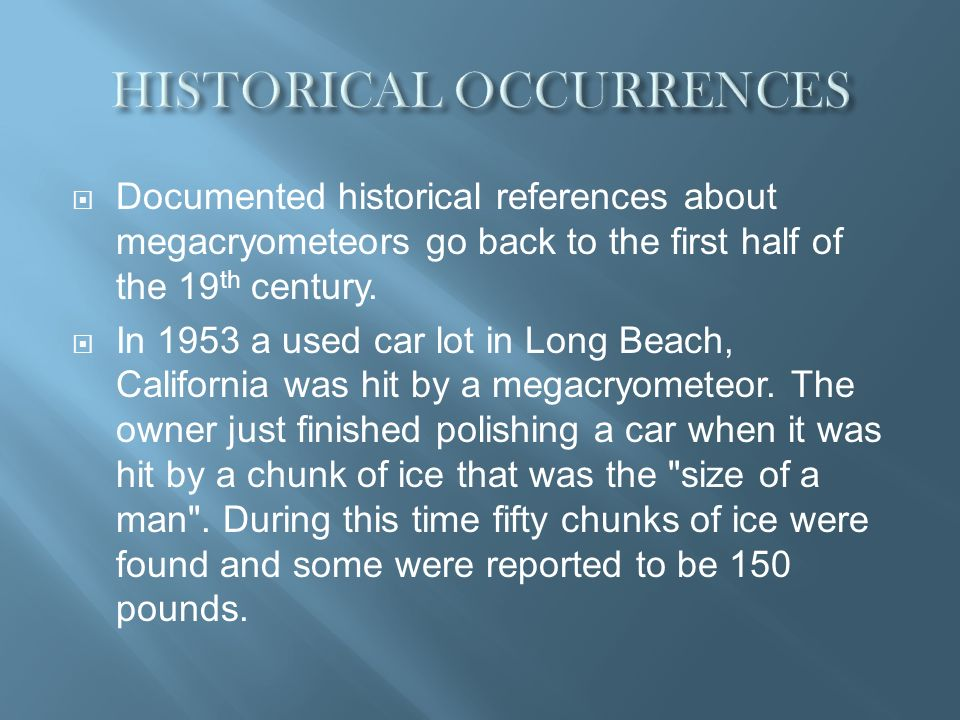 Documented historical references about megacryometeors go back to the first half of the 19 th century. In 1953 a used car lot in Long Beach, Californi