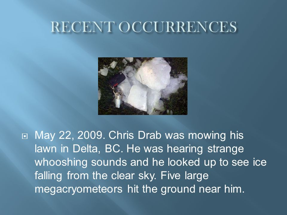 May 22, 2009. Chris Drab was mowing his lawn in Delta, BC. He was hearing strange whooshing sounds and he looked up to see ice falling from the clear