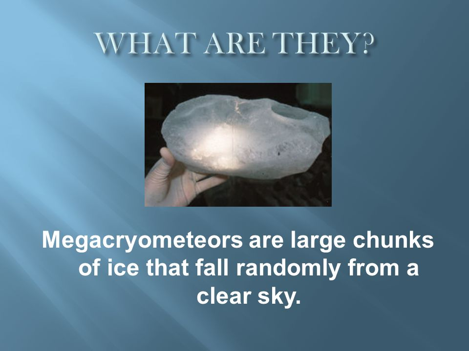 Megacryometeors are large chunks of ice that fall randomly from a clear sky.