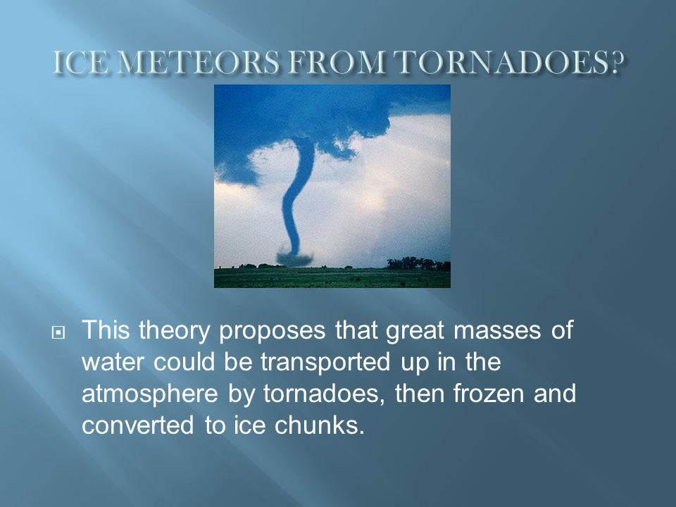 This theory proposes that great masses of water could be transported up in the atmosphere by tornadoes, then frozen and converted to ice chunks.