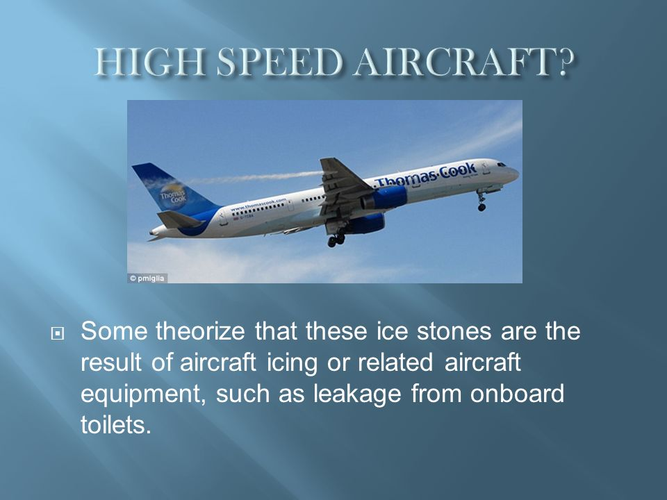 Some theorize that these ice stones are the result of aircraft icing or related aircraft equipment, such as leakage from onboard toilets.