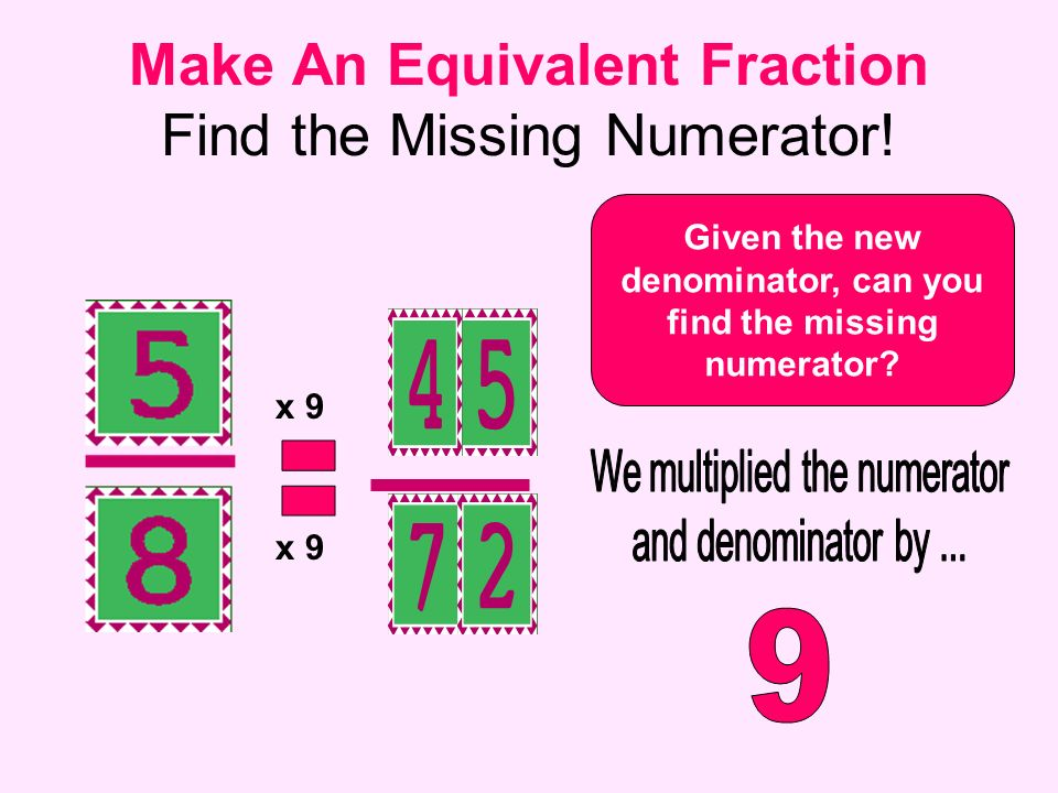 Make An Equivalent Fraction Find the Missing Numerator! Given the new denominator, can you find the missing numerator? x 9