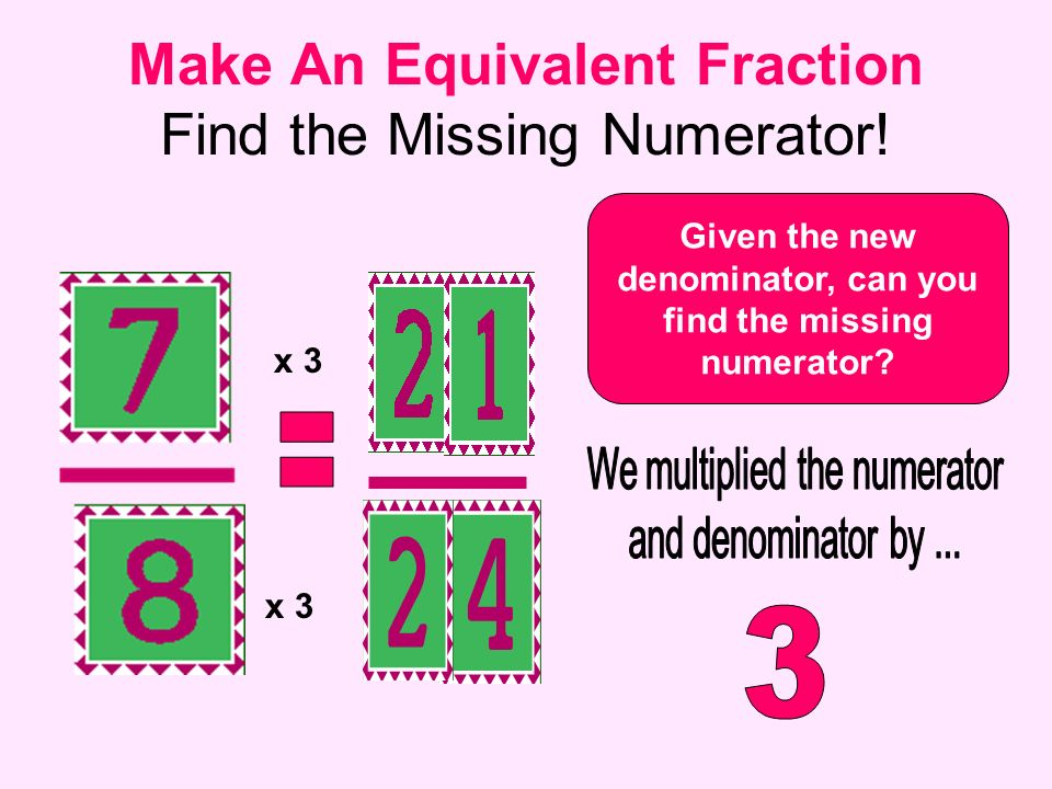 Make An Equivalent Fraction Find the Missing Numerator! Given the new denominator, can you find the missing numerator? x 3